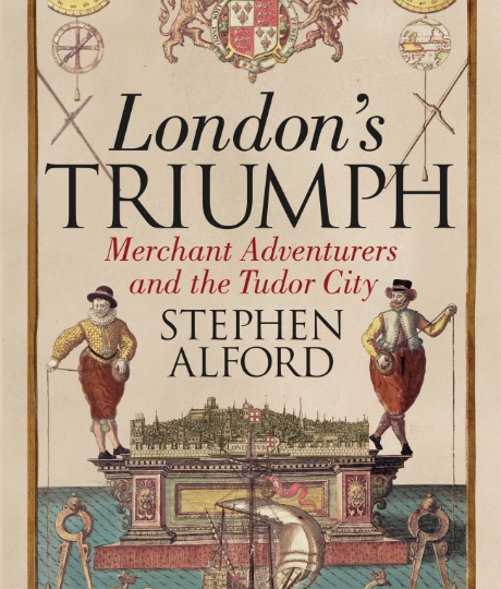 Stephen Alford: London´s Triumph. Merchant Adventurers and the Tudor City