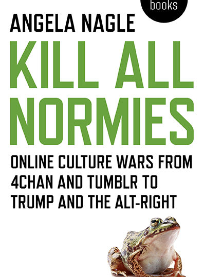 Angela Nagle: Kill All Normies. Online culture wars from 4chan and Tumblr to Trump and the alt-right