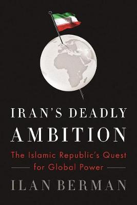 Ilan Berman: Iran´s Deadly Ambition. The Islamic Republic´s Quest for Global Power