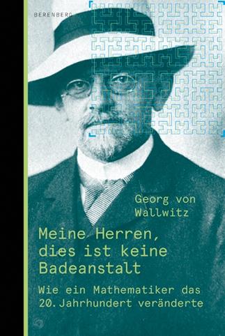 Georg von Wallwitz: Meine Herren, dies ist keine Badeanstalt. Wie ein Mathematiker das 20. Jahrhundert veränderte