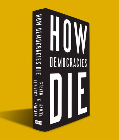 Steven Levitsky, Daniel Ziblatt: How Democracies Die. What History Reveals About Our Future