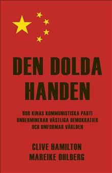 Den dolda handen. Hur Kinas kommunistiska parti underminierar västliga demokratier och omformar världen, av Clive Hamilton och Mareike Ohlberg
