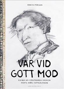 Var vid gott mod. En bok om konstnären fröken Märta Måås-Fjetterström, av Annika Persson
